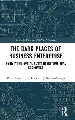 The Dark Places of Business Enterprise: Reinstating Social Costs in Institutional Economics - Routledge Frontiers of Political Economy (Hardback)