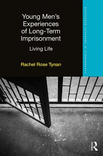 Young Men's Experiences of Long-Term Imprisonment: Living Life - Routledge Advances in Ethnography (Hardback)