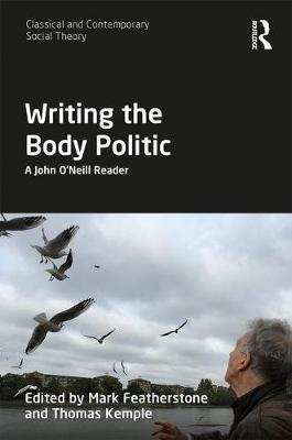 Writing the Body Politic: A John O'Neill Reader - Classical and Contemporary Social Theory (Hardback)