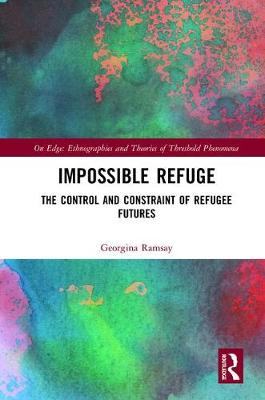 Impossible Refuge: The Control and Constraint of Refugee Futures - On Edge: Ethnographies and Theories of Threshold Phenomena (Hardback)