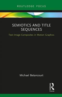 Semiotics and Title Sequences: Text-Image Composites in Motion Graphics - Routledge Studies in Media Theory and Practice (Hardback)