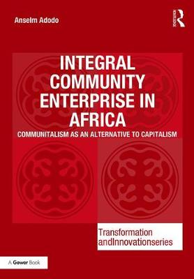 Integral Community Enterprise in Africa: Communitalism as an Alternative to Capitalism - Transformation and Innovation (Hardback)