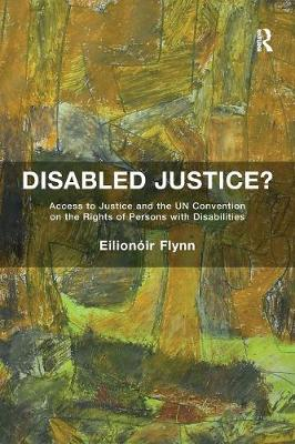Disabled Justice?: Access to Justice and the UN Convention on the Rights of Persons with Disabilities (Paperback)