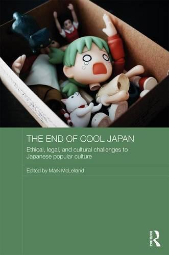 The End of Cool Japan: Ethical, Legal, and Cultural Challenges to Japanese Popular Culture - Routledge Contemporary Japan Series (Hardback)