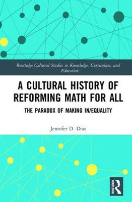 A Cultural History of Reforming Math for All: The Paradox of Making In/equality - Routledge Cultural Studies in Knowledge, Curriculum, and Education (Hardback)
