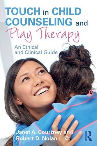 Touch in Child Counseling and Play Therapy: An Ethical and Clinical Guide (Paperback)