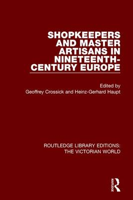 Shopkeepers and Master Artisans in Ninteenth-Century Europe - Routledge Library Editions: The Victorian World (Paperback)