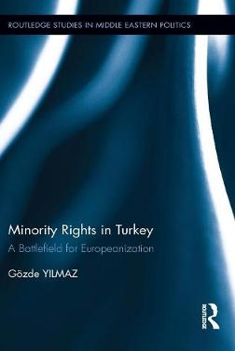 Minority Rights in Turkey: A Battlefield for Europeanization - Routledge Studies in Middle Eastern Politics (Hardback)