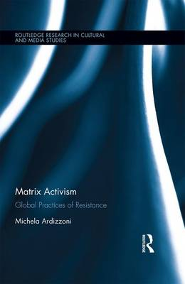 Matrix Activism: Global Practices of Resistance - Routledge Research in Cultural and Media Studies (Hardback)
