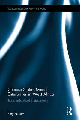 Chinese State Owned Enterprises in West Africa: Triple-embedded globalization - Routledge Studies on Asia in the World (Hardback)