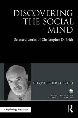 Discovering the Social Mind: Selected works of Christopher D. Frith - World Library of Psychologists (Hardback)