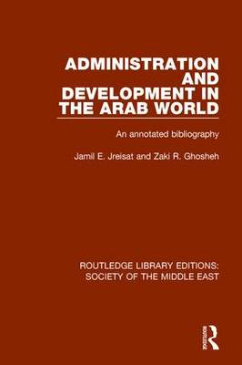 Administration and Development in the Arab World: An Annotated Bibliography - Routledge Library Editions: Society of the Middle East (Hardback)
