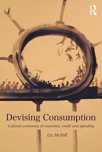 Devising Consumption: Cultural Economies of Insurance, Credit and Spending - CRESC (Paperback)