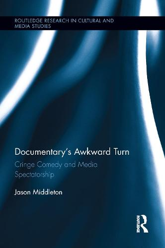 Documentary's Awkward Turn: Cringe Comedy and Media Spectatorship - Routledge Research in Cultural and Media Studies (Paperback)
