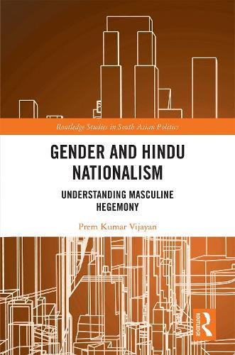 Gender and Hindu Nationalism: Understanding Masculine Hegemony - Routledge Studies in South Asian Politics (Hardback)