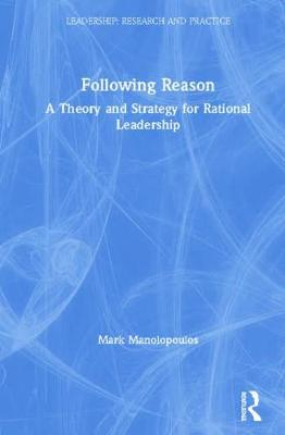 Following Reason: A Theory and Strategy for Rational Leadership - Leadership: Research and Practice (Hardback)