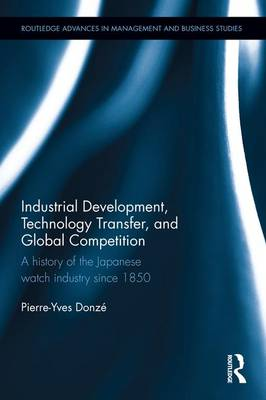 Industrial Development, Technology Transfer, and Global Competition: A history of the Japanese watch industry since 1850 - Routledge Advances in Management and Business Studies (Hardback)