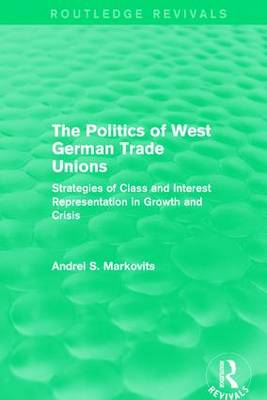 The Politics of West German Trade Unions: Strategies of Class and Interest Representation in Growth and Crisis - European Trade Unions and the 1970s Economic Crisis 3 (Paperback)
