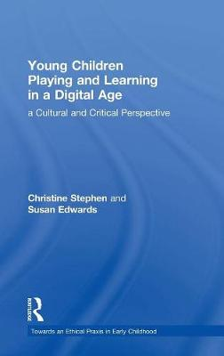 Young Children Playing and Learning in a Digital Age: a Cultural and Critical Perspective - Towards an Ethical Praxis in Early Childhood (Hardback)