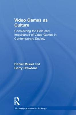 Video Games as Culture: Considering the Role and Importance of Video Games in Contemporary Society - Routledge Advances in Sociology (Hardback)