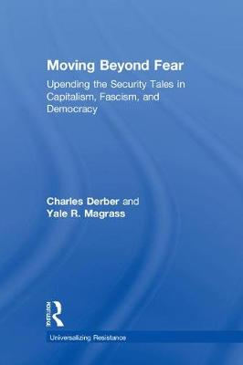 Moving Beyond Fear: Upending the Security Tales in Capitalism, Fascism, and Democracy - Universalizing Resistance (Hardback)
