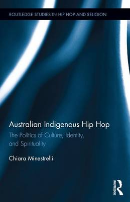 Australian Indigenous Hip Hop: The Politics of Culture, Identity, and Spirituality - Routledge Studies in Hip Hop and Religion (Hardback)