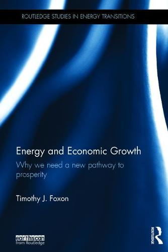 Energy and Economic Growth: Why we need a new pathway to prosperity - Routledge Studies in Energy Transitions (Hardback)