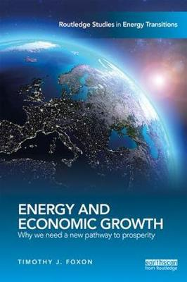 Energy and Economic Growth: Why we need a new pathway to prosperity - Routledge Studies in Energy Transitions (Paperback)