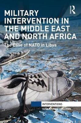 Military Intervention in the Middle East and North Africa: The Case of NATO in Libya - Interventions (Hardback)