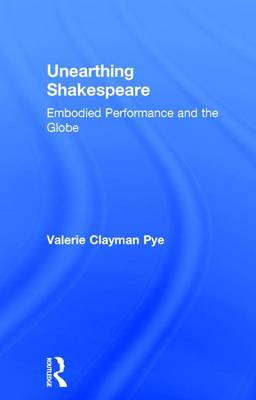 Unearthing Shakespeare: Embodied Performance and the Globe (Hardback)
