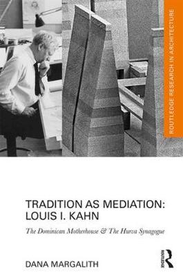 Tradition as Mediation: Louis I. Kahn: The Dominican Motherhouse & The Hurva Synagogue - Routledge Research in Architecture (Hardback)