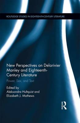 New Perspectives on Delarivier Manley and Eighteenth Century Literature: Power, Sex, and Text - Routledge Studies in Eighteenth-Century Literature (Hardback)