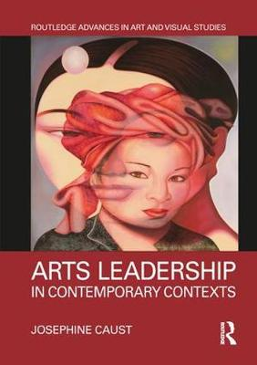 Arts Leadership in Contemporary Contexts - Routledge Advances in Art and Visual Studies (Hardback)