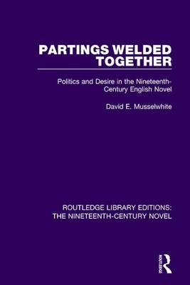 Partings Welded Together: Politics and Desire in the Nineteenth-Century English Novel - Routledge Library Editions: The Nineteenth-Century Novel 31 (Hardback)