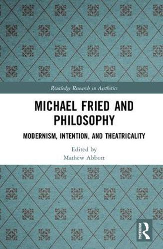 Michael Fried and Philosophy: Modernism, Intention, and Theatricality - Routledge Research in Aesthetics (Hardback)