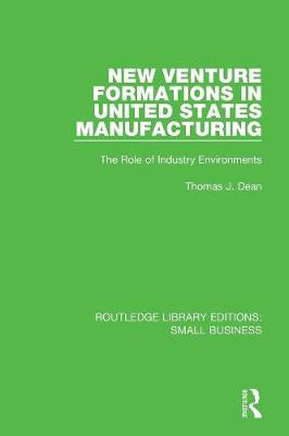 New Venture Formations in United States Manufacturing: The Role of Industry Environments - Routledge Library Editions: Small Business (Paperback)