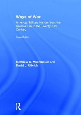 Ways of War: American Military History from the Colonial Era to the Twenty-First Century (Hardback)
