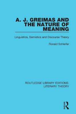 A. J. Greimas and the Nature of Meaning: Linguistics, Semiotics and Discourse Theory - Routledge Library Editions: Literary Theory 23 (Paperback)