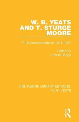 W. B. Yeats and T. Sturge Moore: Their Correspondence 1901-1937 - Routledge Library Editions: W. B. Yeats (Paperback)