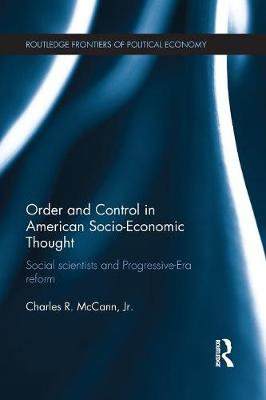 Order and Control in American Socio-Economic Thought: Social Scientists and Progressive-Era Reform - Routledge Frontiers of Political Economy 153 (Paperback)