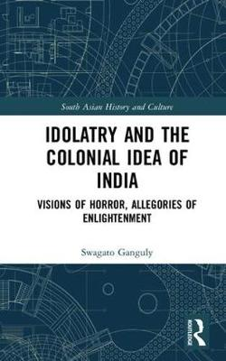 Idolatry and the Colonial Idea of India: Visions of Horror, Allegories of Enlightenment - South Asian History and Culture (Hardback)
