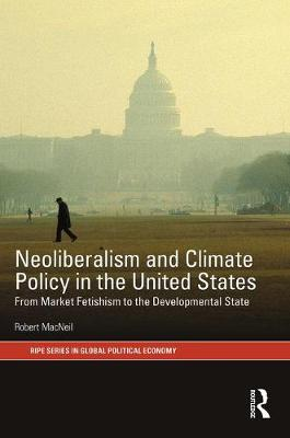 Neoliberalism and Climate Policy in the United States: From market fetishism to the developmental state - RIPE Series in Global Political Economy (Hardback)