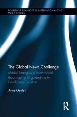 The Global News Challenge: Market Strategies of International Broadcasting Organizations in Developing Countries (Paperback)