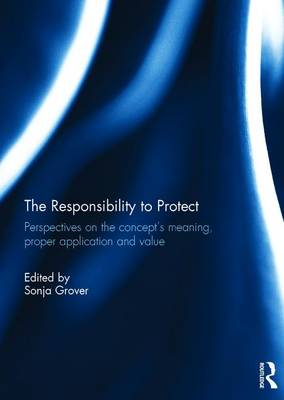 The Responsibility to Protect: Perspectives on the Concept's Meaning, Proper Application and Value (Hardback)