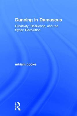 Dancing in Damascus: Creativity, Resilience, and the Syrian Revolution (Hardback)