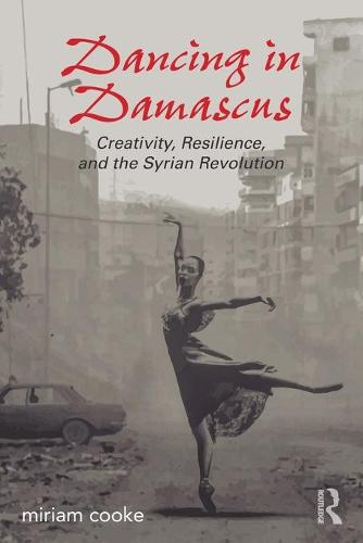 Dancing in Damascus: Creativity, Resilience, and the Syrian Revolution (Paperback)