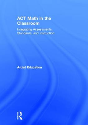 ACT Math in the Classroom: Integrating Assessments, Standards, and Instruction - A-List SAT and ACT Series (Hardback)