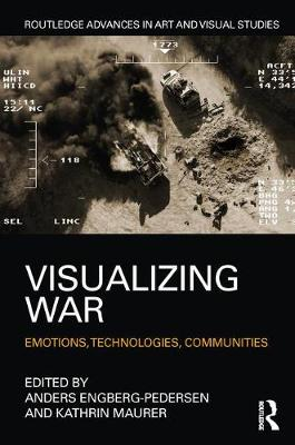 Visualizing War: Emotions, Technologies, Communities - Routledge Advances in Art and Visual Studies (Hardback)