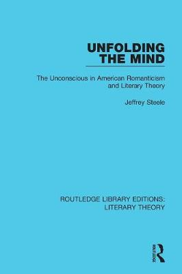 Unfolding the Mind: The Unconscious in American Romanticism and Literary Theory - Routledge Library Editions: Literary Theory 25 (Paperback)