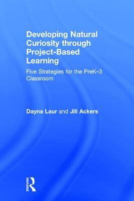 Developing Natural Curiosity through Project-Based Learning: Five Strategies for the PreK-3 Classroom (Hardback)